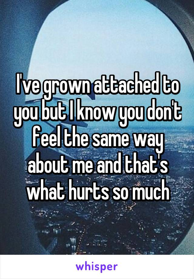 I've grown attached to you but I know you don't feel the same way about me and that's what hurts so much