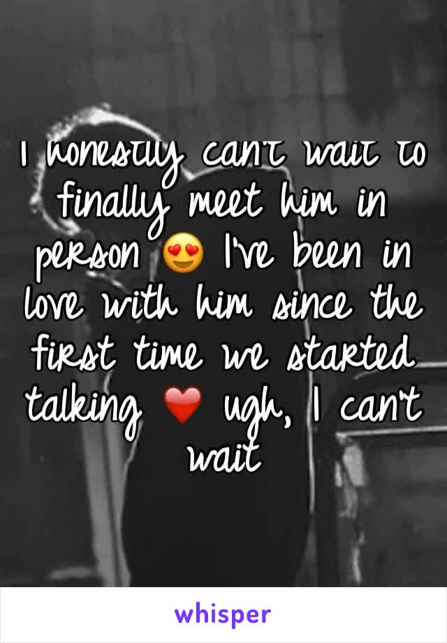 I honestly can't wait to finally meet him in person 😍 I've been in love with him since the first time we started talking ❤️ ugh, I can't wait