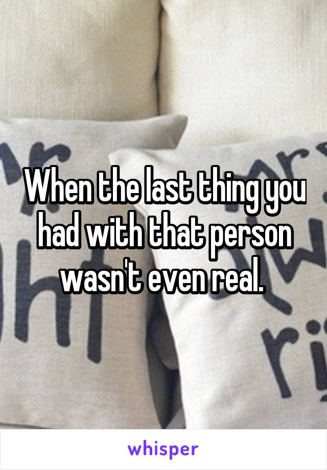 When the last thing you had with that person wasn't even real.