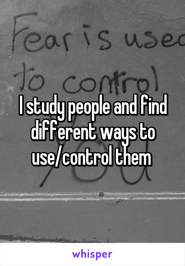 I study people and find different ways to use/control them