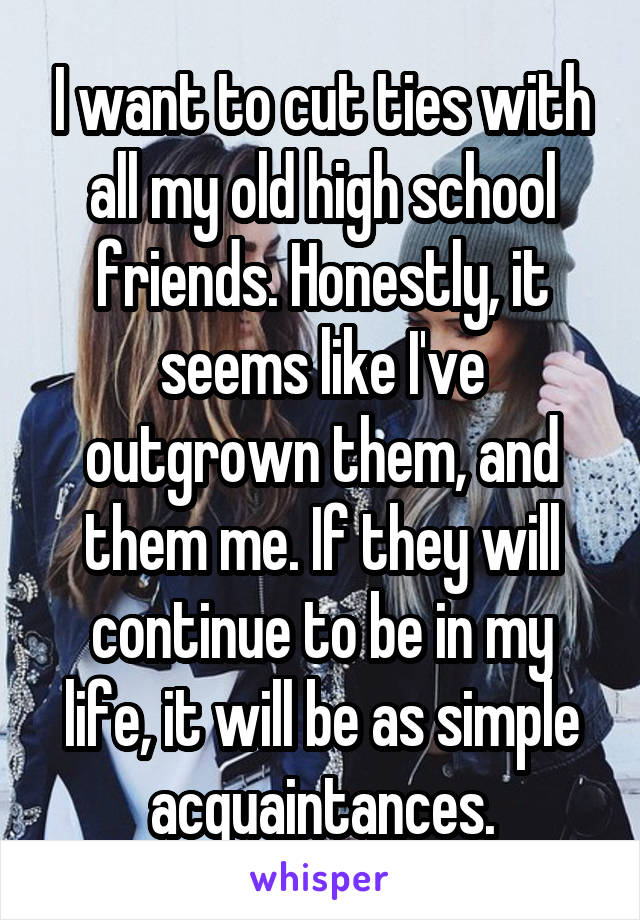 I want to cut ties with all my old high school friends. Honestly, it seems like I've outgrown them, and them me. If they will continue to be in my life, it will be as simple acquaintances.