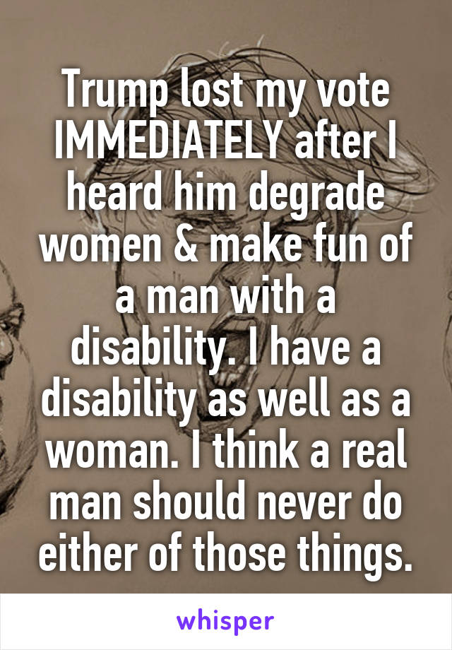 Trump lost my vote IMMEDIATELY after I heard him degrade women & make fun of a man with a disability. I have a disability as well as a woman. I think a real man should never do either of those things.
