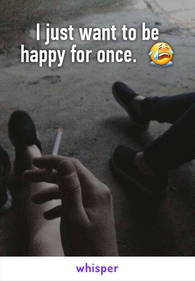 I just want to be happy for once.  😭