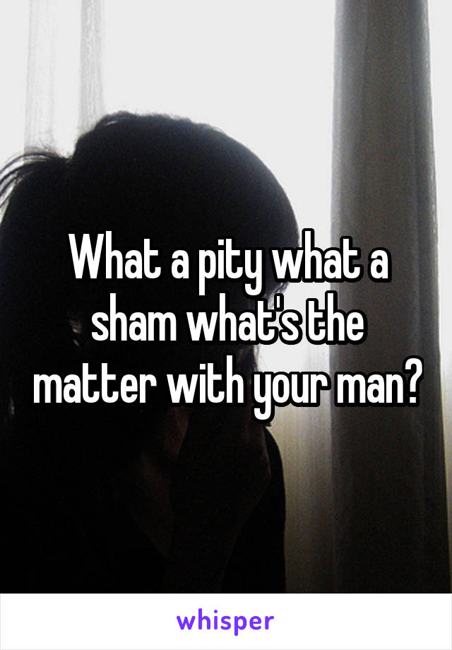 What a pity what a sham what's the matter with your man?