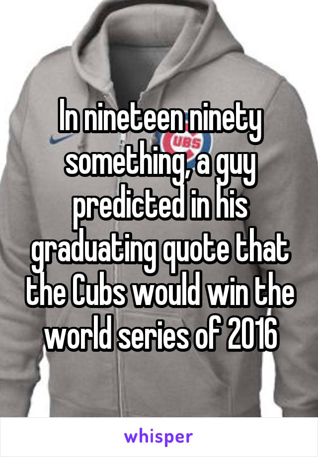 In nineteen ninety something, a guy predicted in his graduating quote that the Cubs would win the world series of 2016