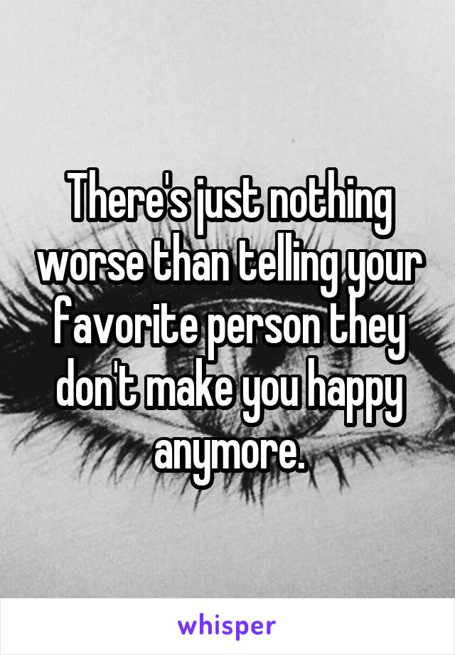 There's just nothing worse than telling your favorite person they don't make you happy anymore.