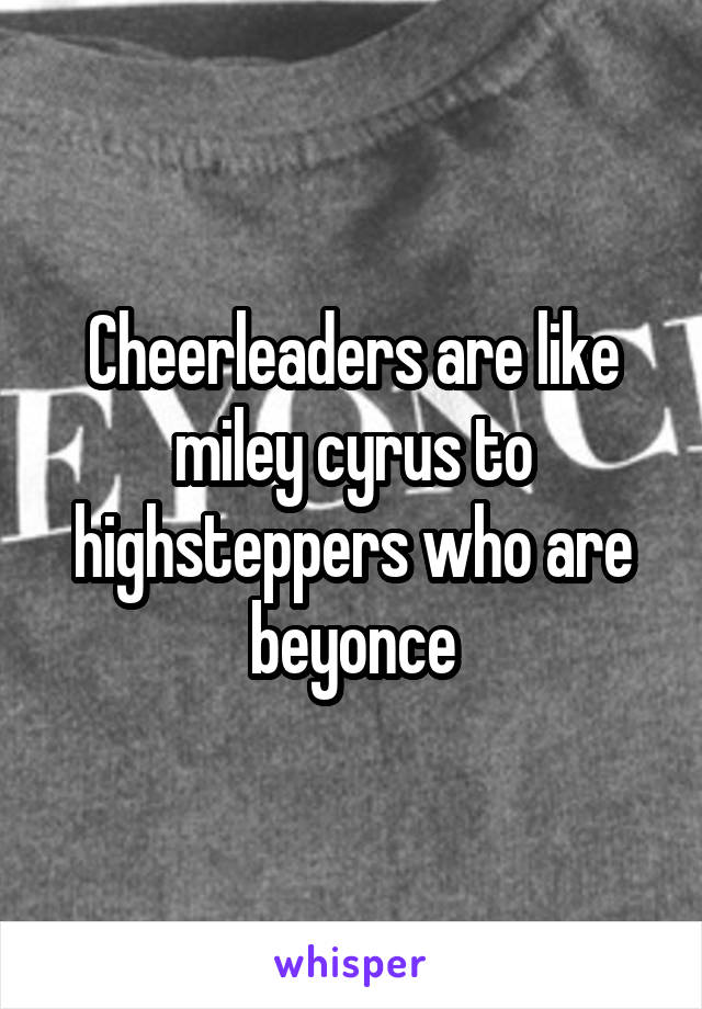 Cheerleaders are like miley cyrus to highsteppers who are beyonce