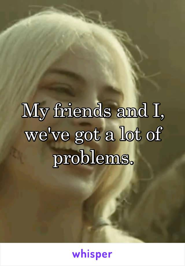 My friends and I, we've got a lot of problems.