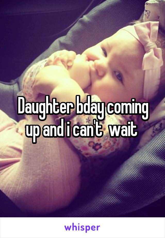 Daughter bday coming up and i can't  wait
