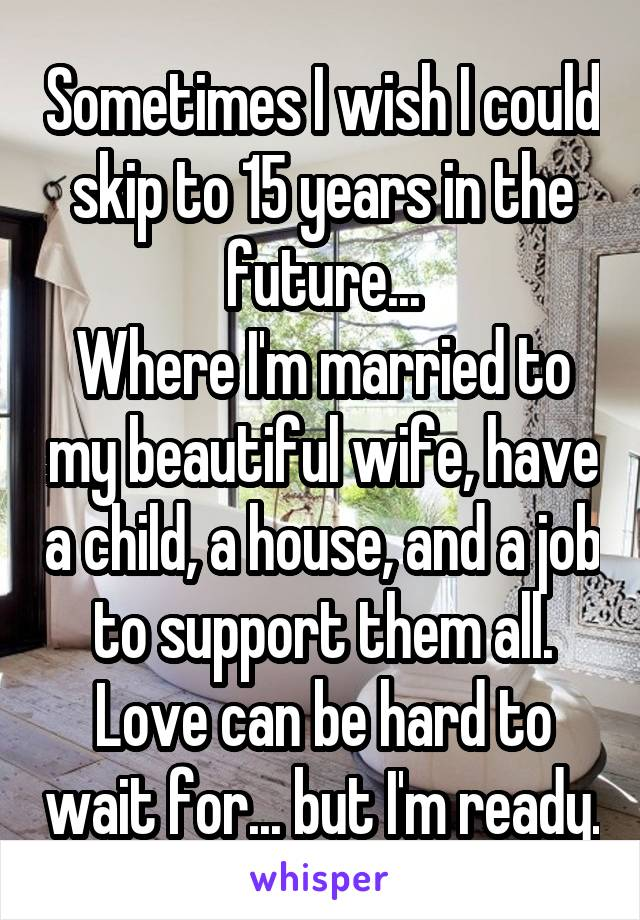 Sometimes I wish I could skip to 15 years in the future... Where I'm married to my beautiful wife, have a child, a house, and a job to support them all. Love can be hard to wait for... but I'm ready.