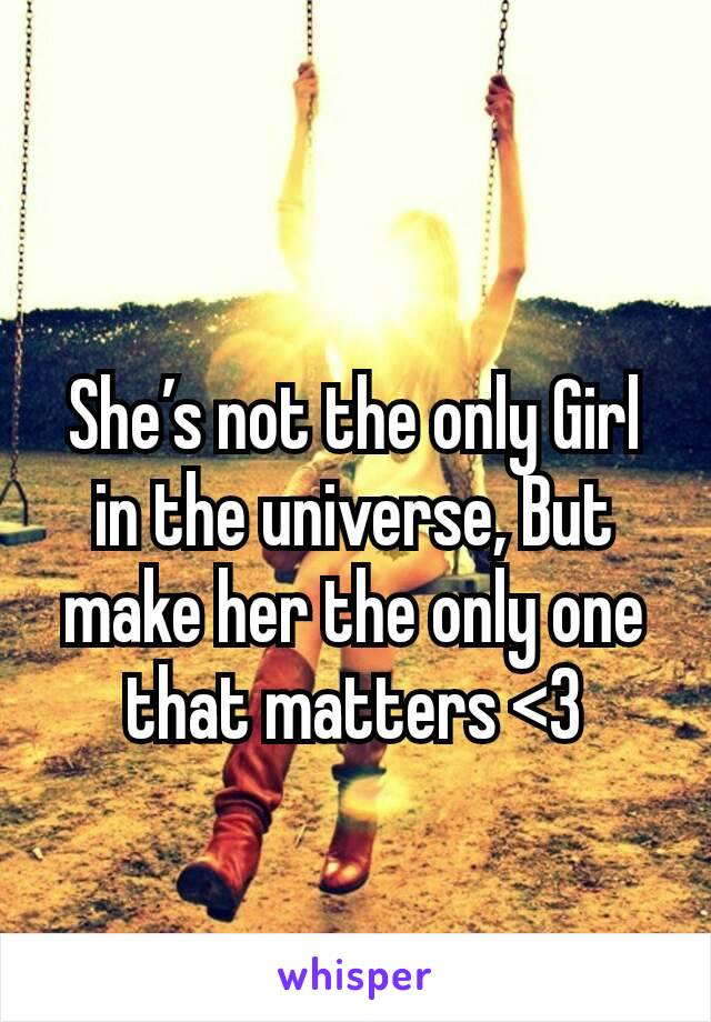 She's not the only Girl in the universe, But make her the only one that matters <3