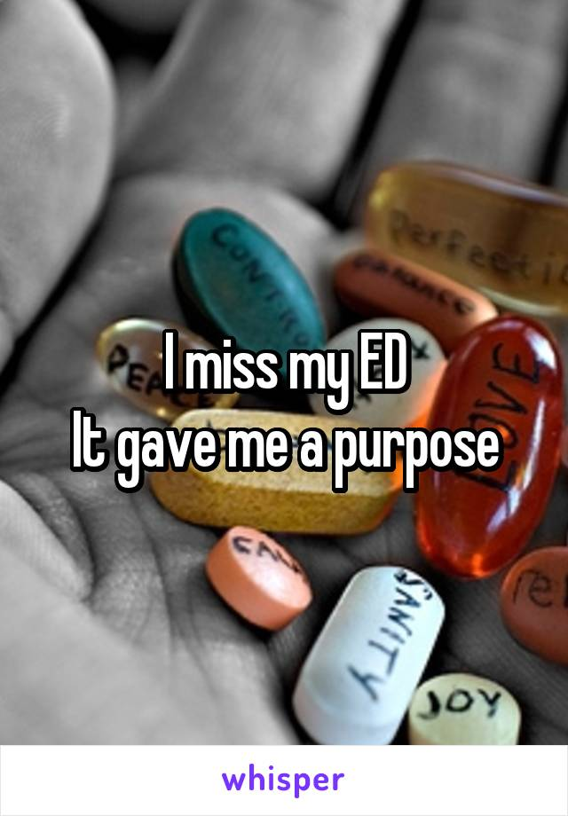 I miss my ED It gave me a purpose