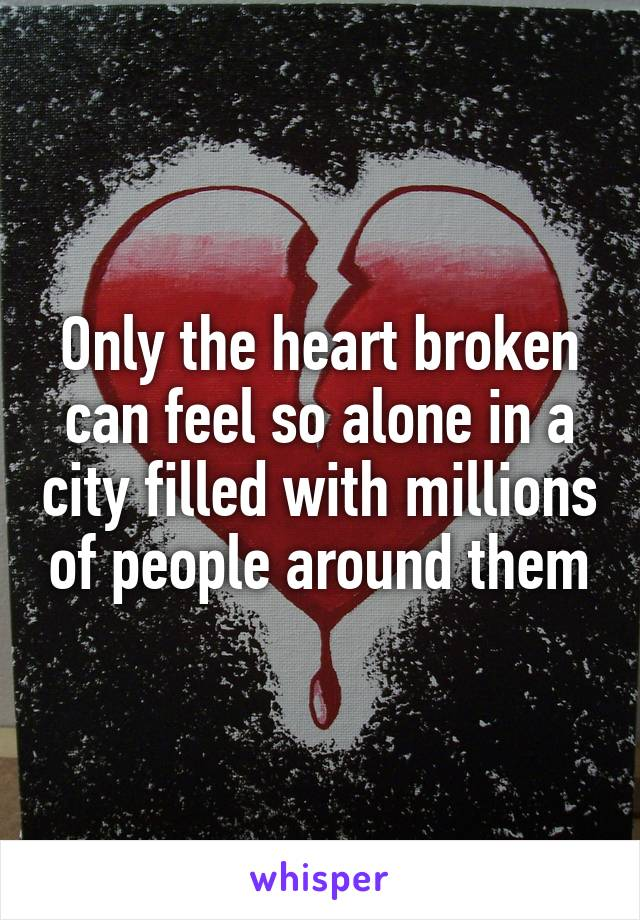 Only the heart broken can feel so alone in a city filled with millions of people around them