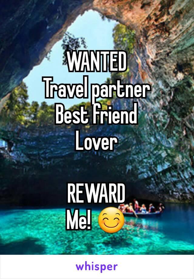 WANTED Travel partner Best friend Lover  REWARD Me! 😊