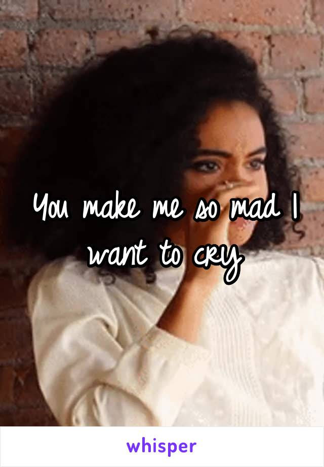 You make me so mad I want to cry