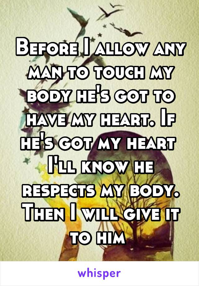 Before I allow any man to touch my body he's got to have my heart. If he's got my heart  I'll know he respects my body. Then I will give it to him