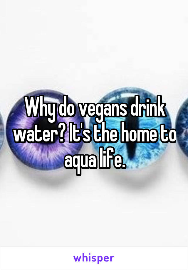 Why do vegans drink water? It's the home to aqua life.