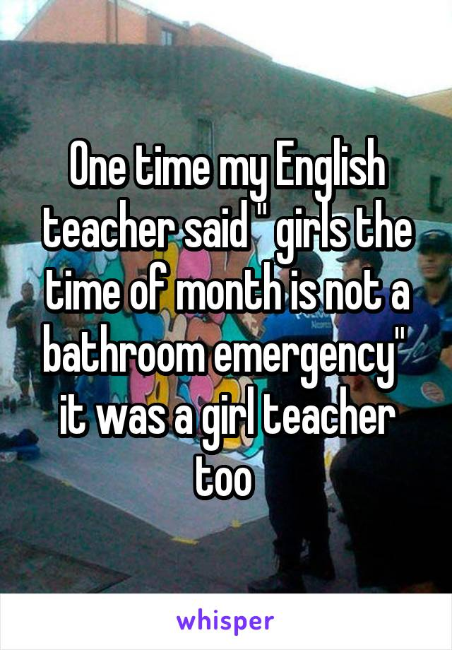 """One time my English teacher said """" girls the time of month is not a bathroom emergency""""  it was a girl teacher too"""