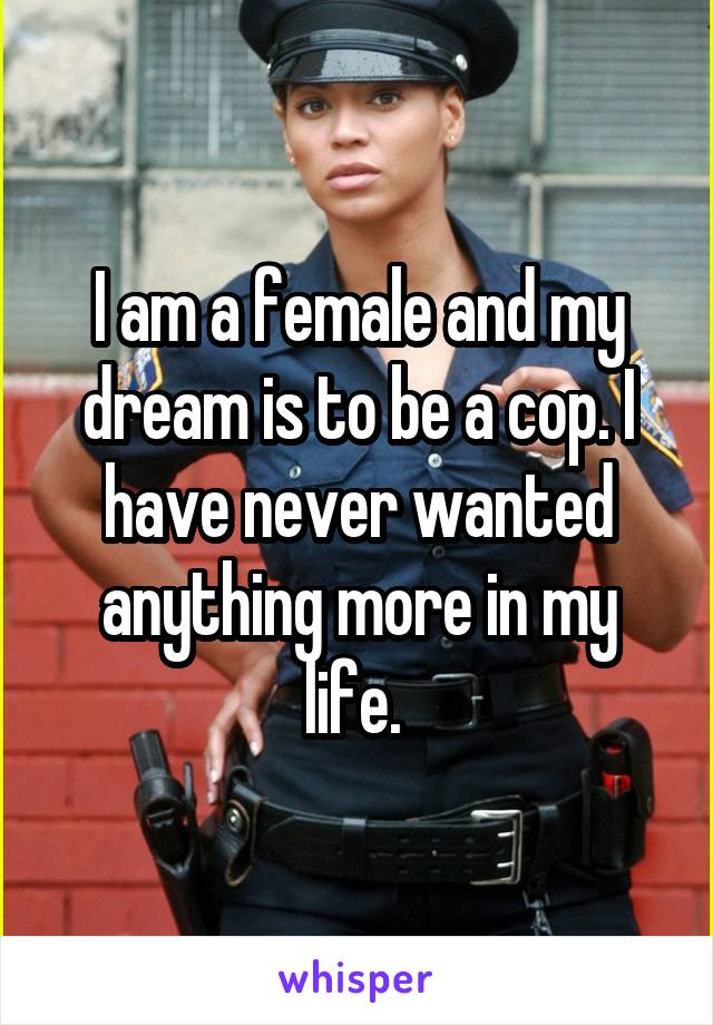 I am a female and my dream is to be a cop. I have never wanted anything more in my life.
