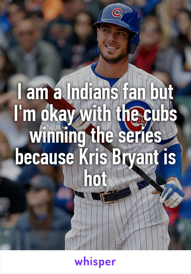 I am a Indians fan but I'm okay with the cubs winning the series because Kris Bryant is hot