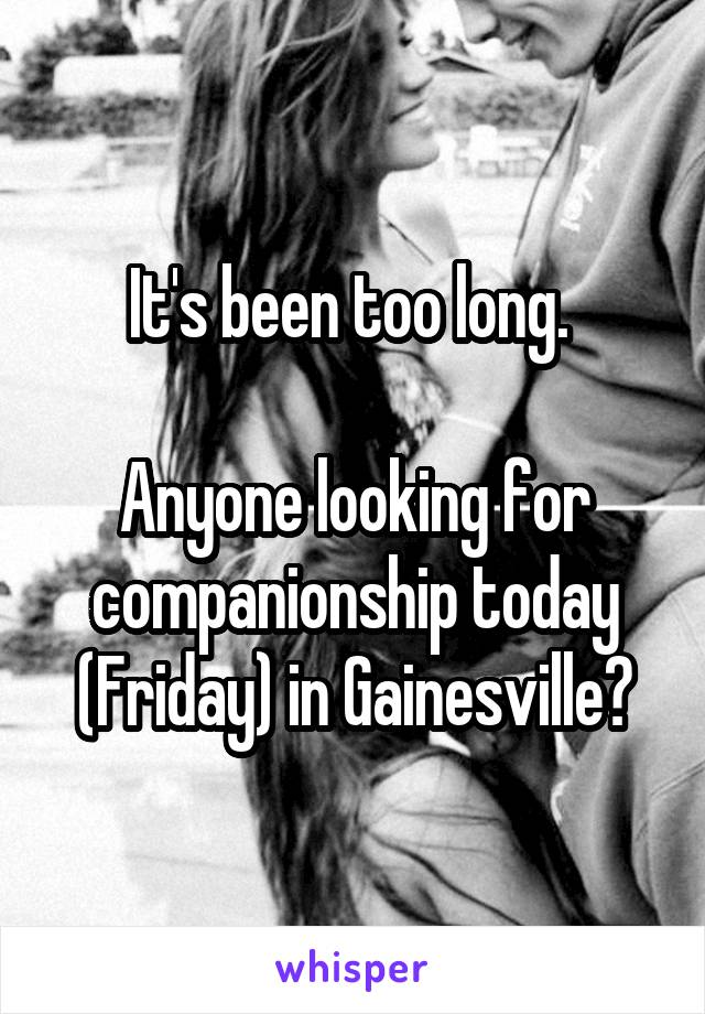 It's been too long.   Anyone looking for companionship today (Friday) in Gainesville?
