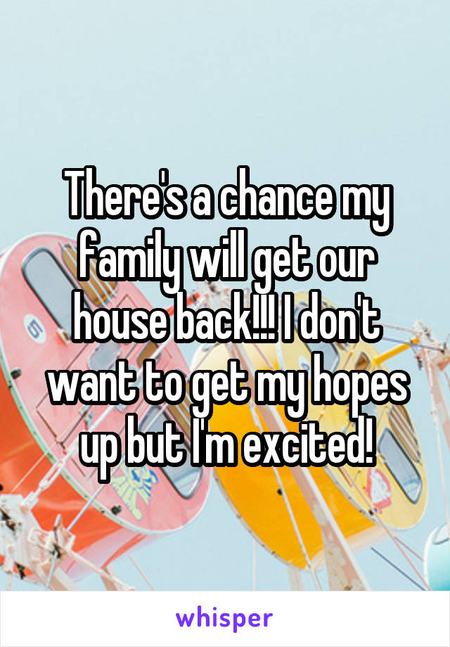 There's a chance my family will get our house back!!! I don't want to get my hopes up but I'm excited!