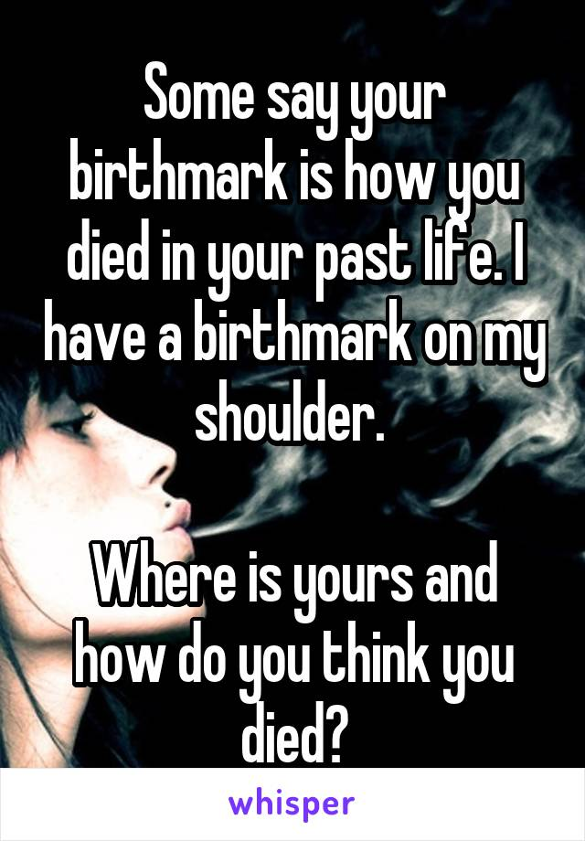 Some say your birthmark is how you died in your past life. I have a birthmark on my shoulder.   Where is yours and how do you think you died?