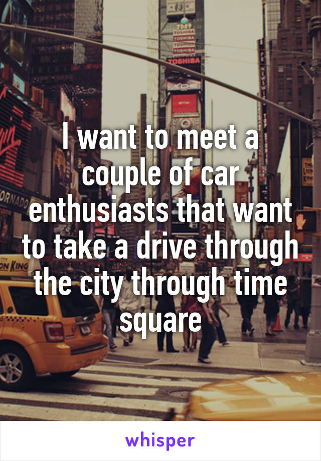 I want to meet a couple of car enthusiasts that want to take a drive through the city through time square