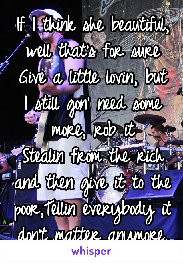 If I think she beautiful, well that's for sure Give a little lovin, but I still gon' need some more, rob it Stealin from the rich and then give it to the poor,Tellin everybody it don't matter anymore,