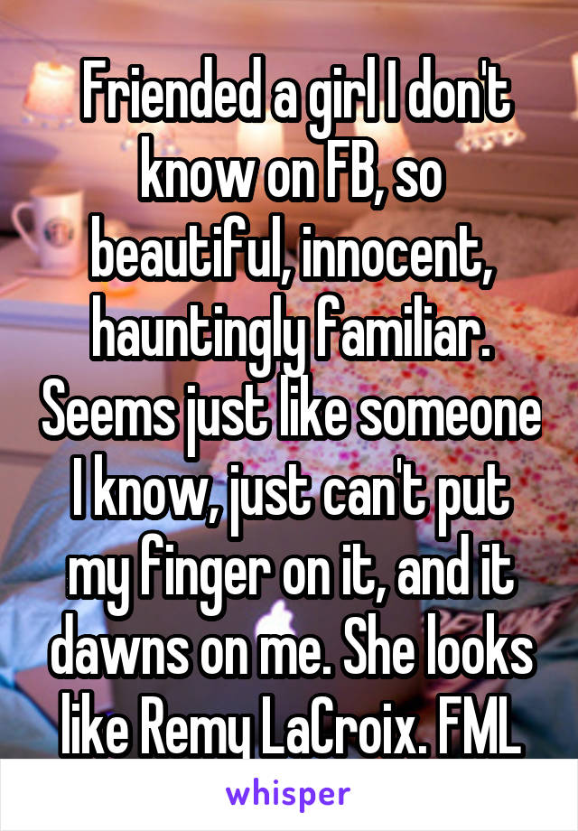 Friended a girl I don't know on FB, so beautiful, innocent, hauntingly familiar. Seems just like someone I know, just can't put my finger on it, and it dawns on me. She looks like Remy LaCroix. FML