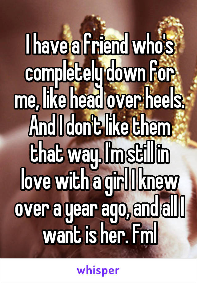 I have a friend who's completely down for me, like head over heels. And I don't like them that way. I'm still in love with a girl I knew over a year ago, and all I want is her. Fml