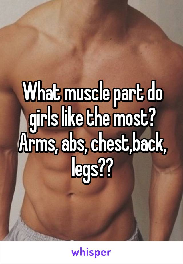 What muscle part do girls like the most? Arms, abs, chest,back, legs??