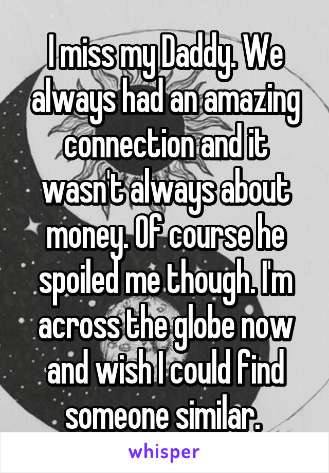 I miss my Daddy. We always had an amazing connection and it wasn't always about money. Of course he spoiled me though. I'm across the globe now and wish I could find someone similar.