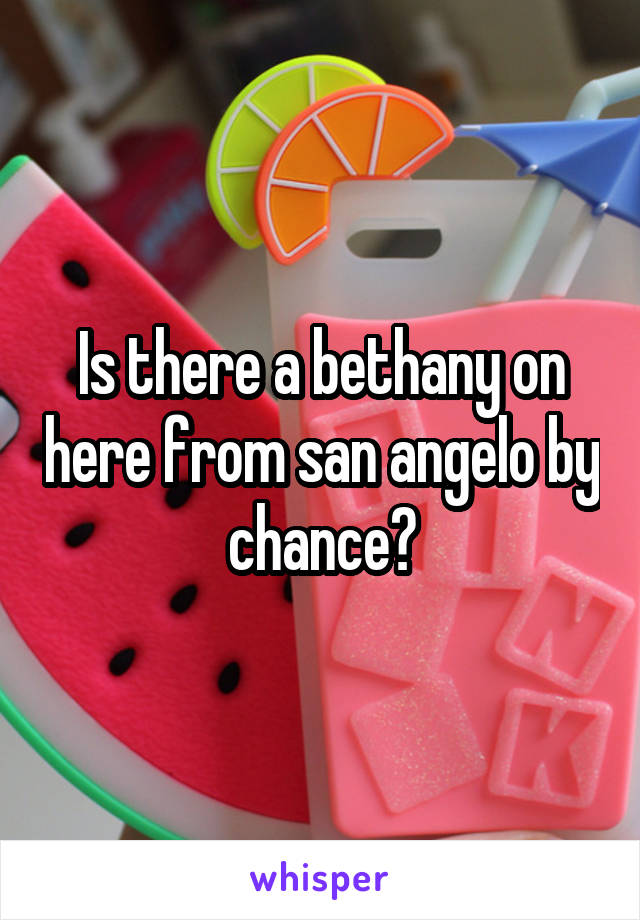 Is there a bethany on here from san angelo by chance?