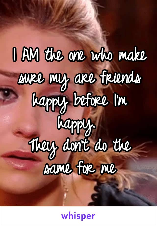 I AM the one who make sure my are friends happy before I'm happy.  They don't do the same for me