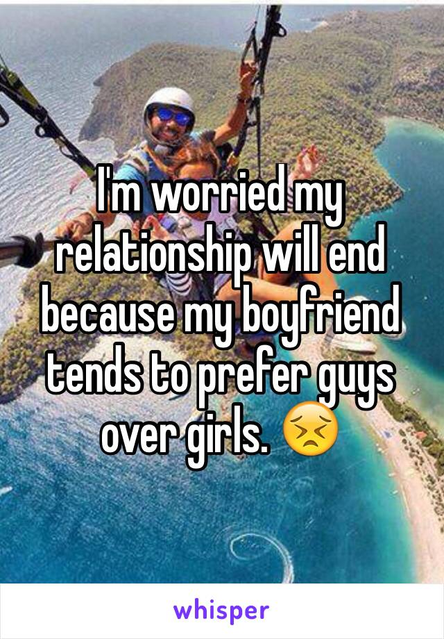 I'm worried my relationship will end because my boyfriend tends to prefer guys over girls. 😣