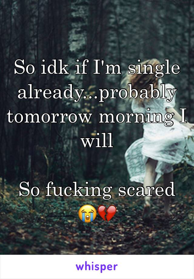 So idk if I'm single already...probably tomorrow morning I will   So fucking scared  😭💔