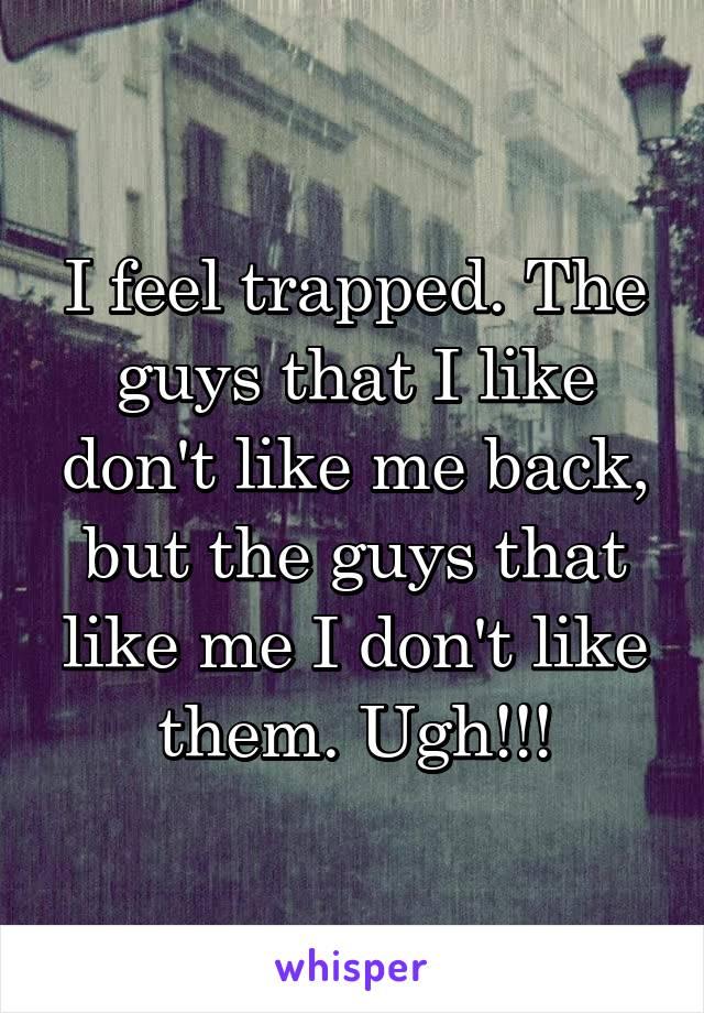 I feel trapped. The guys that I like don't like me back, but the guys that like me I don't like them. Ugh!!!