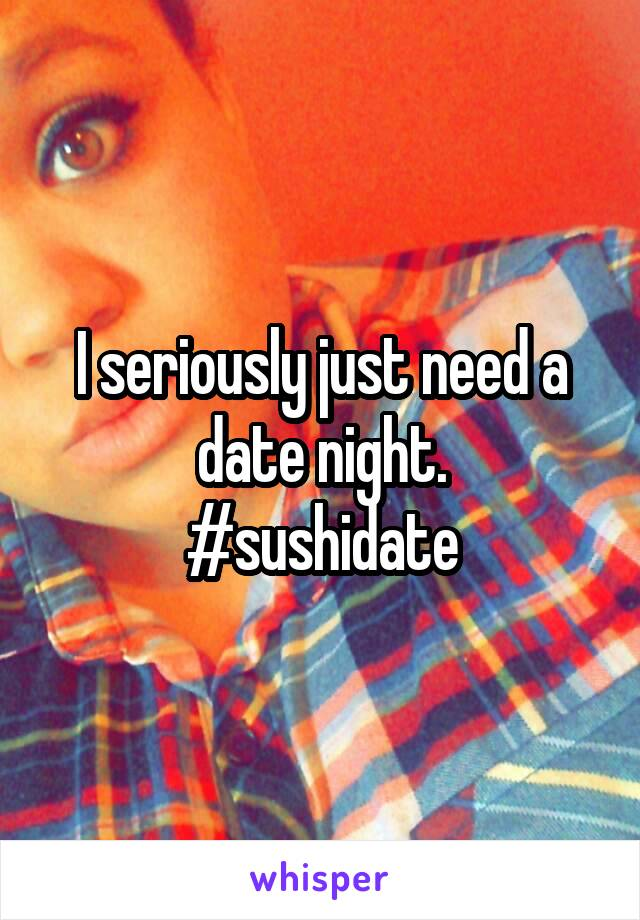 I seriously just need a date night. #sushidate