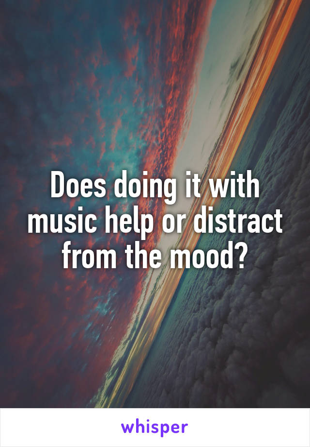 Does doing it with music help or distract from the mood?