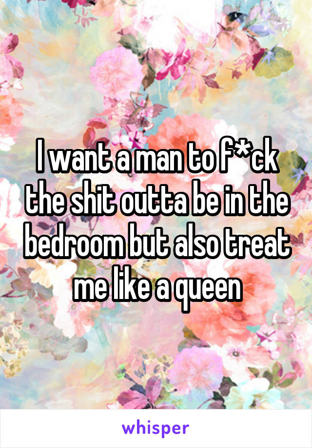 I want a man to f*ck the shit outta be in the bedroom but also treat me like a queen