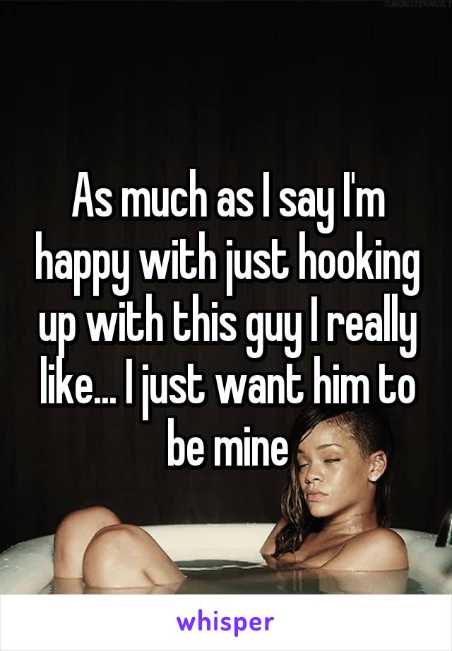 As much as I say I'm happy with just hooking up with this guy I really like... I just want him to be mine