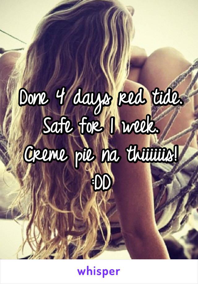 Done 4 days red tide. Safe for 1 week. Creme pie na thiiiiiis! :DD