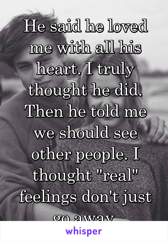 "He said he loved me with all his heart. I truly thought he did. Then he told me we should see other people. I thought ""real"" feelings don't just go away"