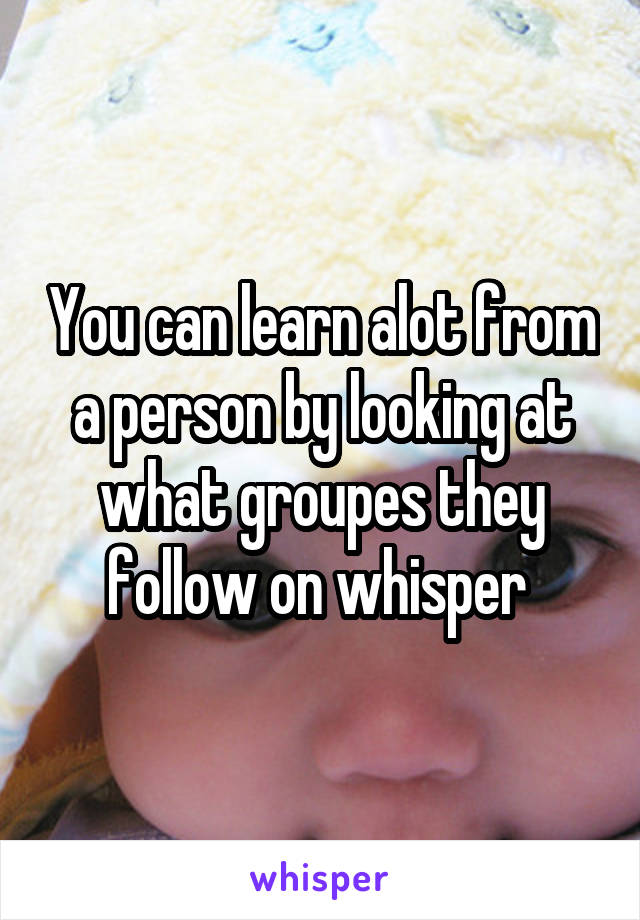 You can learn alot from a person by looking at what groupes they follow on whisper