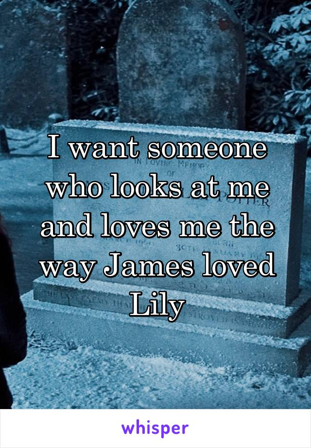 I want someone who looks at me and loves me the way James loved Lily