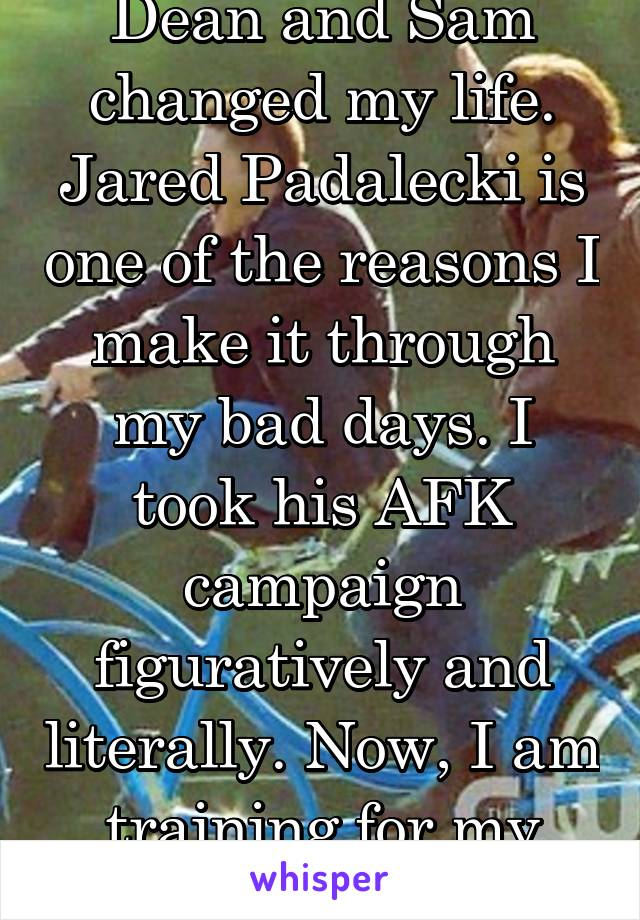 Dean and Sam changed my life. Jared Padalecki is one of the reasons I make it through my bad days. I took his AFK campaign figuratively and literally. Now, I am training for my yellow belt.