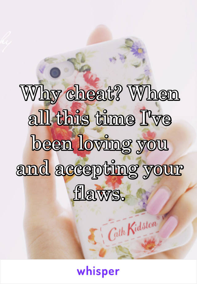 Why cheat? When all this time I've been loving you and accepting your flaws.