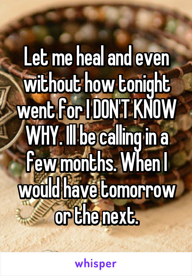 Let me heal and even without how tonight went for I DON'T KNOW WHY. Ill be calling in a few months. When I would have tomorrow or the next.