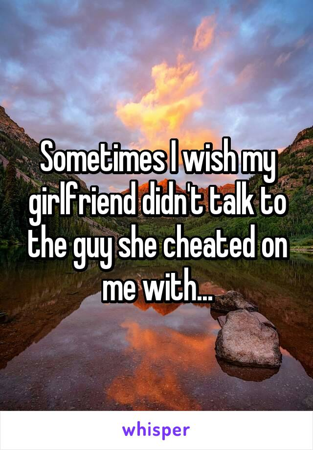Sometimes I wish my girlfriend didn't talk to the guy she cheated on me with...